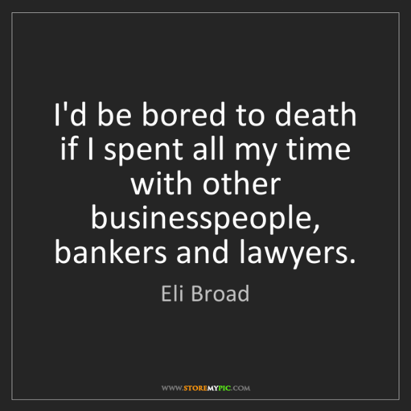 Eli Broad: I'd be bored to death if I spent all my time with other...