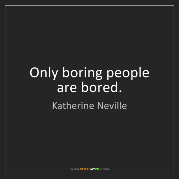Katherine Neville: Only boring people are bored.