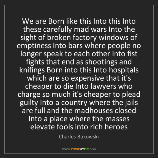 Charles Bukowski: We are Born like this Into this Into these carefully...