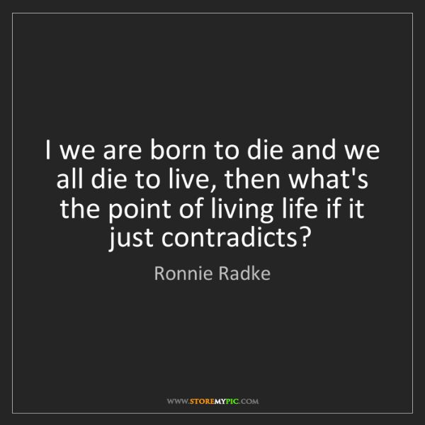 Ronnie Radke: I we are born to die and we all die to live, then what's...