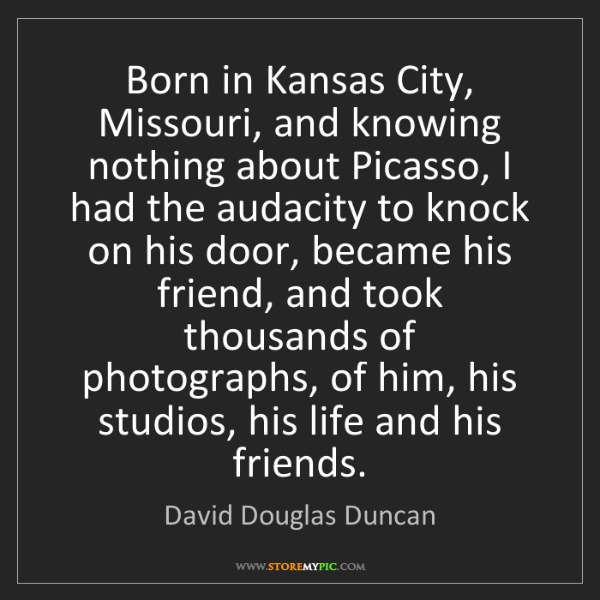 David Douglas Duncan: Born in Kansas City, Missouri, and knowing nothing about...