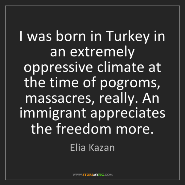 Elia Kazan: I was born in Turkey in an extremely oppressive climate...