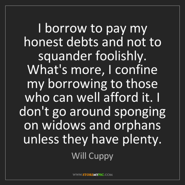 Will Cuppy: I borrow to pay my honest debts and not to squander foolishly....