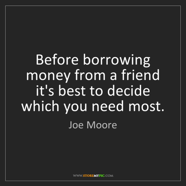 Joe Moore: Before borrowing money from a friend it's best to decide...