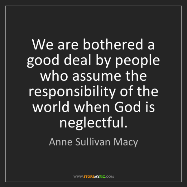 Anne Sullivan Macy: We are bothered a good deal by people who assume the...