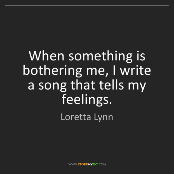 Loretta Lynn: When something is bothering me, I write a song that tells...