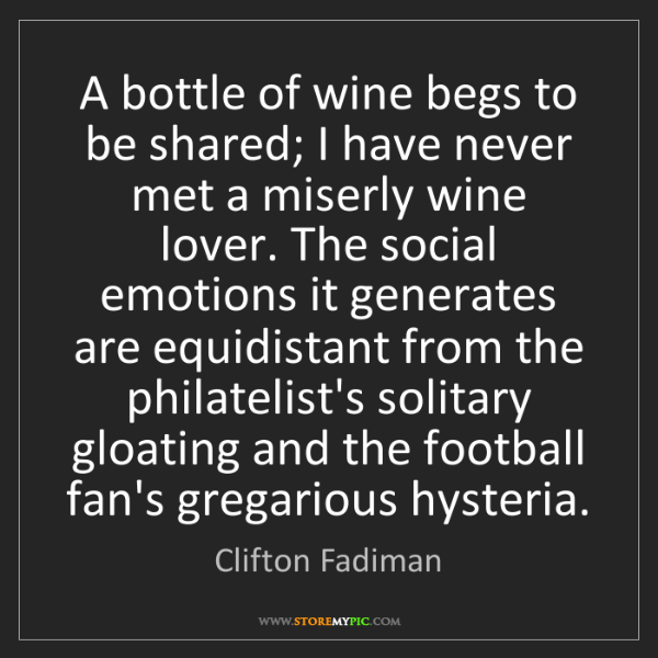 Clifton Fadiman: A bottle of wine begs to be shared; I have never met...