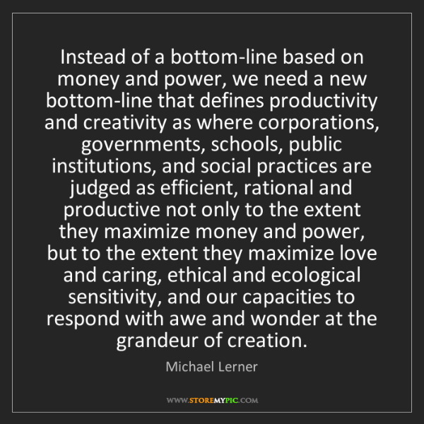 Michael Lerner: Instead of a bottom-line based on money and power, we...