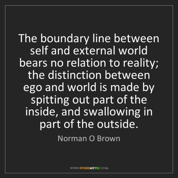 Norman O Brown: The boundary line between self and external world bears...