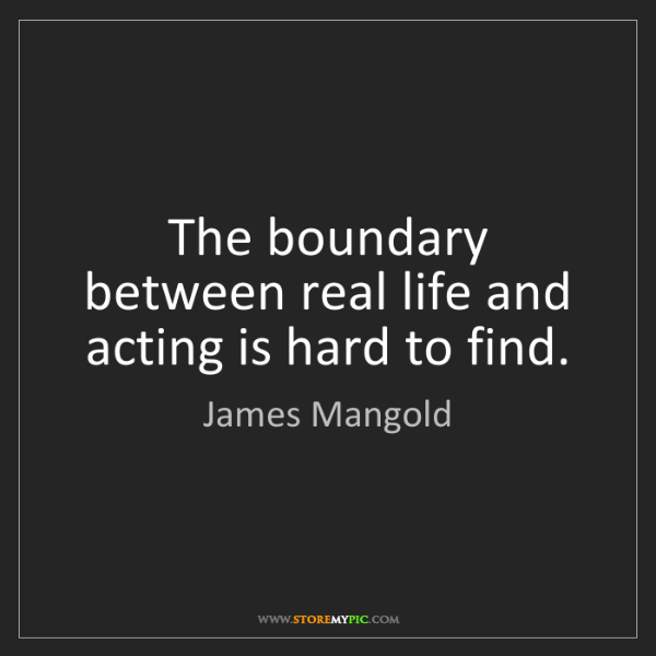 James Mangold: The boundary between real life and acting is hard to...