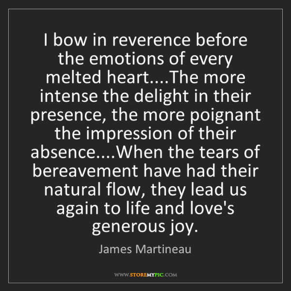 James Martineau: I bow in reverence before the emotions of every melted...
