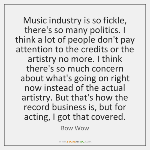 Music industry is so fickle, there's so many politics. I think a ...