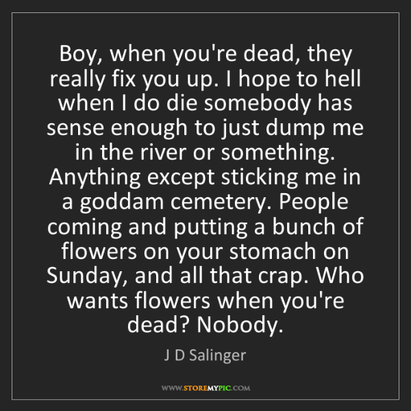 J D Salinger: Boy, when you're dead, they really fix you up. I hope...