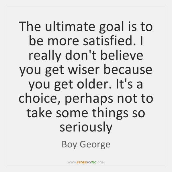 The ultimate goal is to be more satisfied. I really don't believe ...
