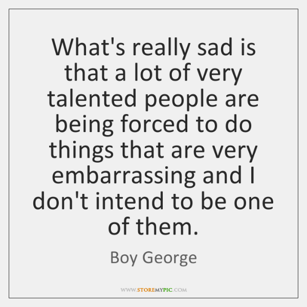 What's really sad is that a lot of very talented people are ...