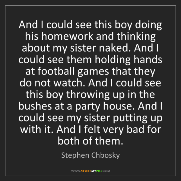 Stephen Chbosky: And I could see this boy doing his homework and thinking...