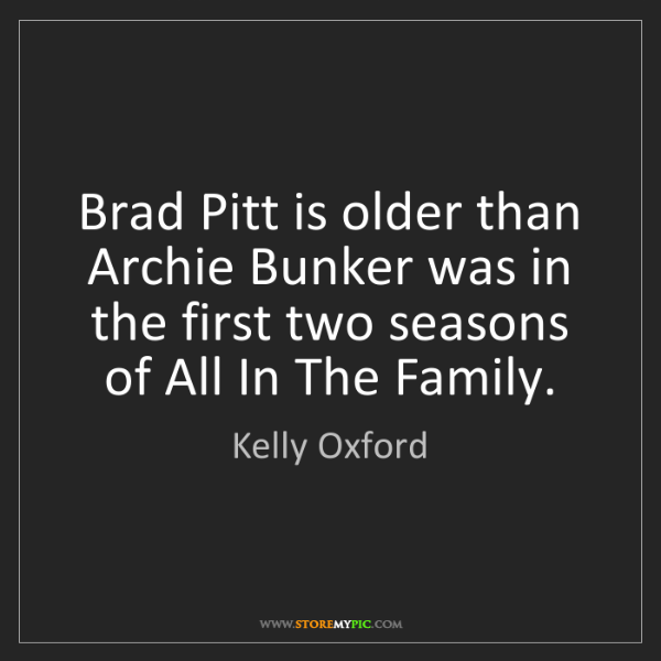 Kelly Oxford: Brad Pitt is older than Archie Bunker was in the first...