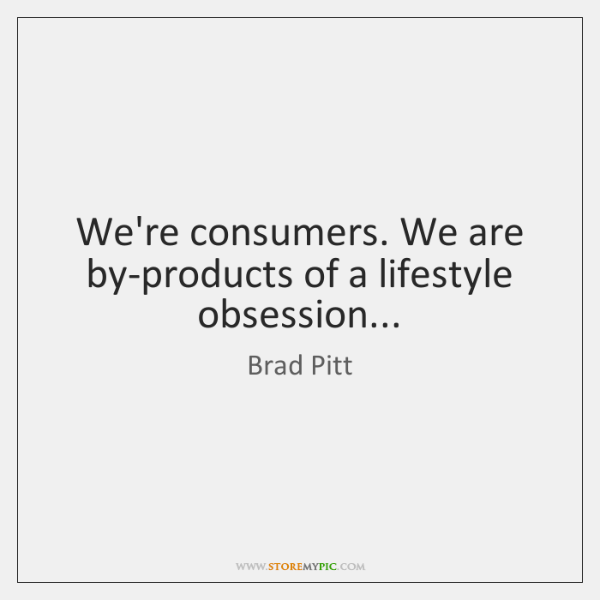 We're consumers. We are by-products of a lifestyle obsession...
