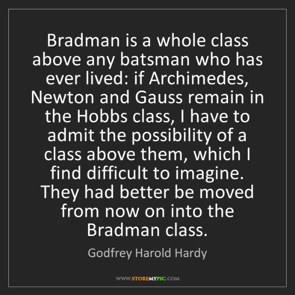 Godfrey Harold Hardy: Bradman is a whole class above any batsman who has ever...