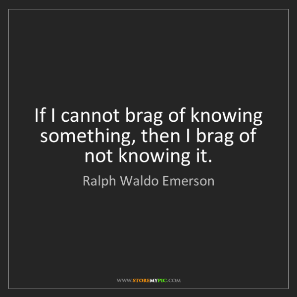 Ralph Waldo Emerson: If I cannot brag of knowing something, then I brag of...