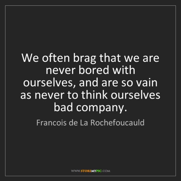 Francois de La Rochefoucauld: We often brag that we are never bored with ourselves,...
