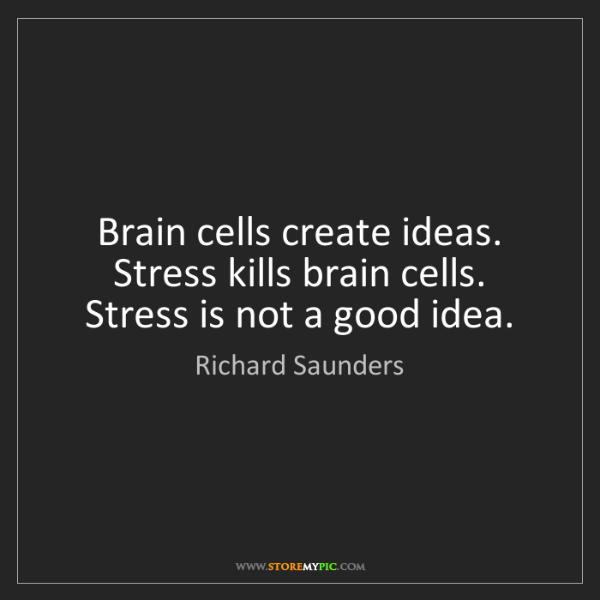 Richard Saunders: Brain cells create ideas. Stress kills brain cells. Stress...