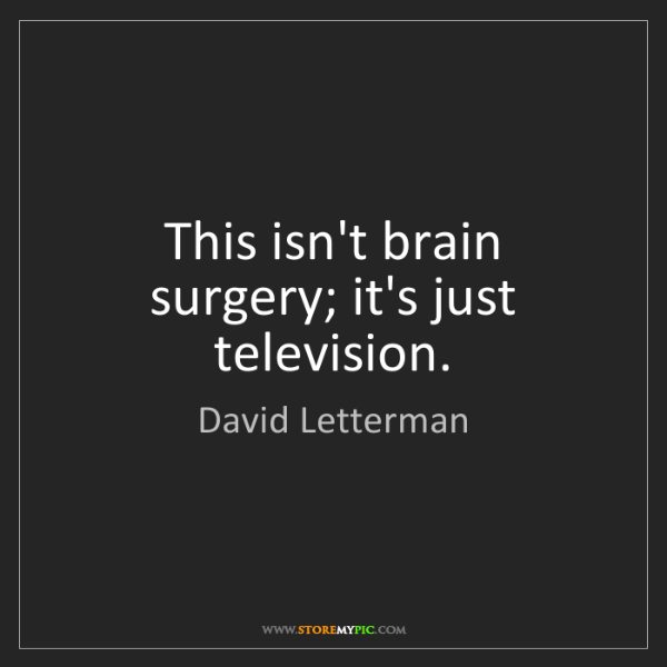 David Letterman: This isn't brain surgery; it's just television.