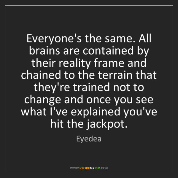 Eyedea: Everyone's the same. All brains are contained by their...
