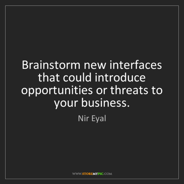 Nir Eyal: Brainstorm new interfaces that could introduce opportunities...