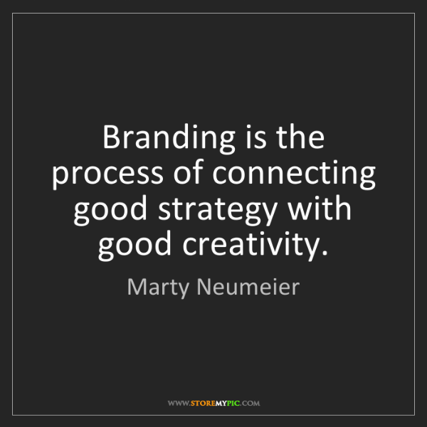 Marty Neumeier: Branding is the process of connecting good strategy with...