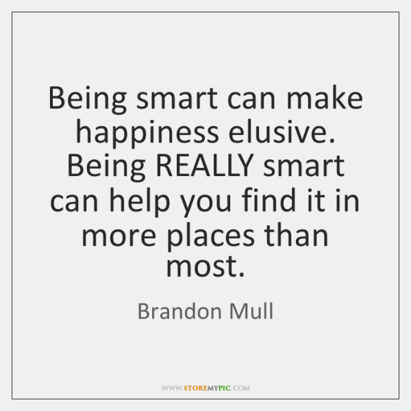 Being smart can make happiness elusive. Being REALLY smart can help you ...