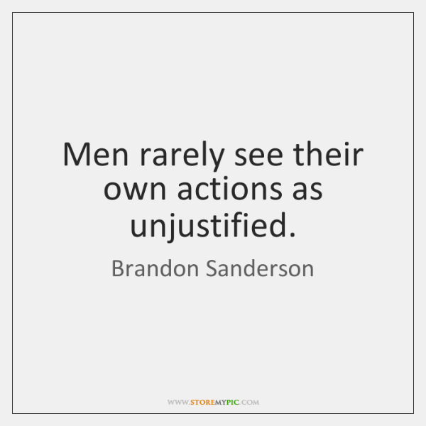 Men rarely see their own actions as unjustified.