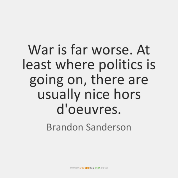 War is far worse. At least where politics is going on, there ...