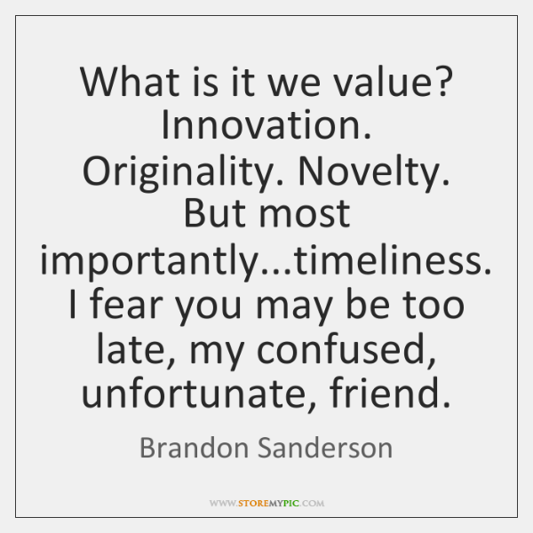 What is it we value? Innovation. Originality. Novelty. But most importantly...timeliness. ...