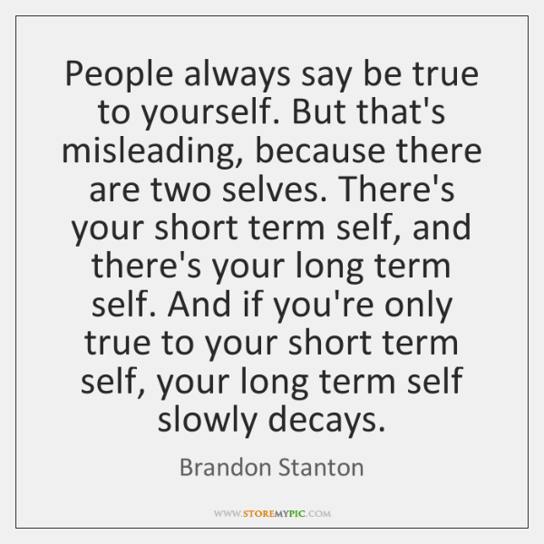 People always say be true to yourself. But that's misleading, because there ...
