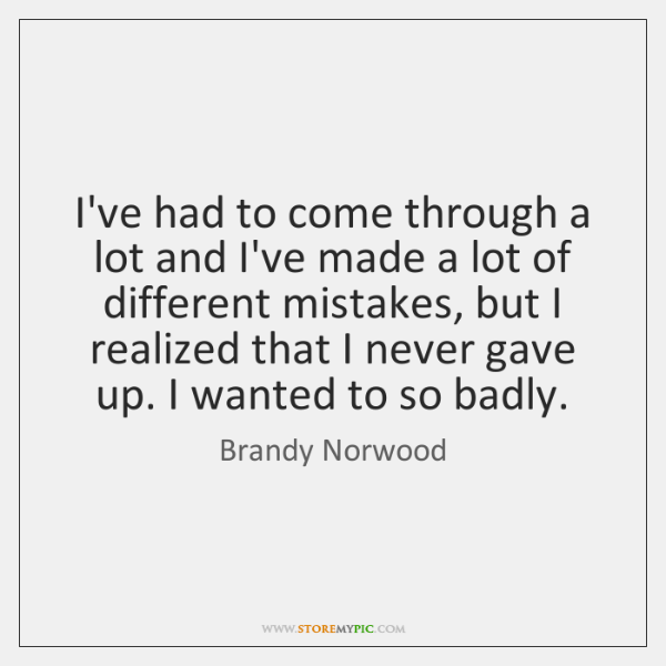 I've had to come through a lot and I've made a lot ...