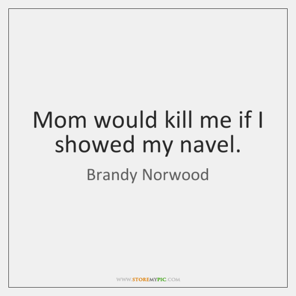 Mom would kill me if I showed my navel.