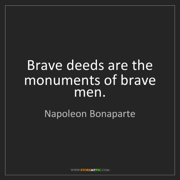Napoleon Bonaparte: Brave deeds are the monuments of brave men.