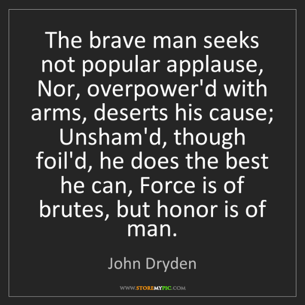John Dryden: The brave man seeks not popular applause, Nor, overpower'd...