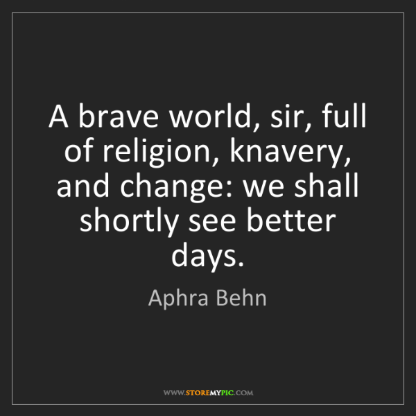 Aphra Behn: A brave world, sir, full of religion, knavery, and change:...