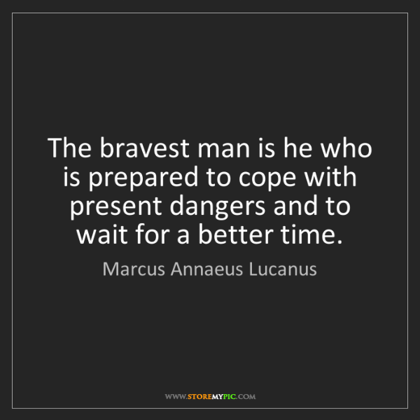 Marcus Annaeus Lucanus: The bravest man is he who is prepared to cope with present...