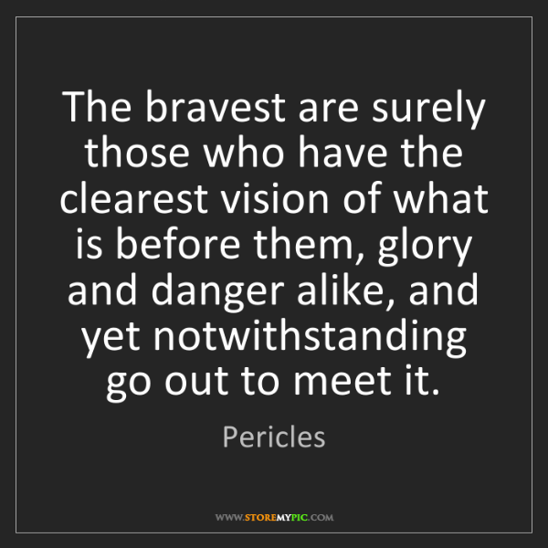 Pericles: The bravest are surely those who have the clearest vision...