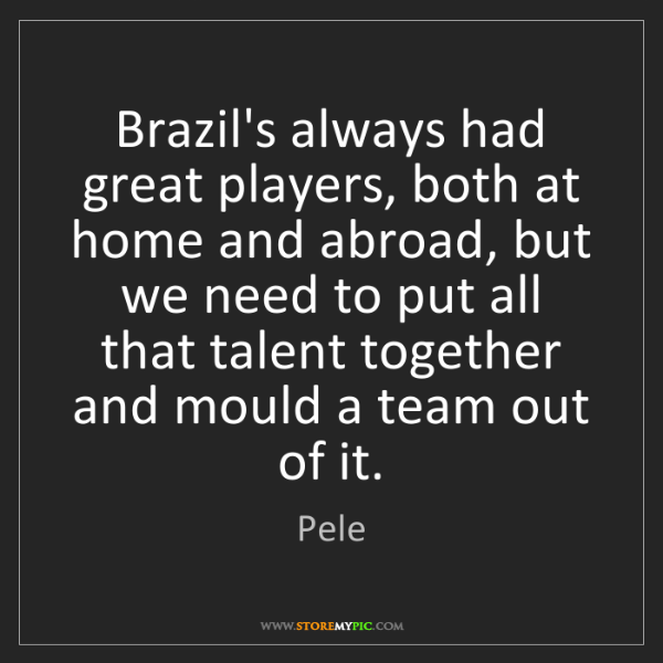 Pele: Brazil's always had great players, both at home and abroad,...