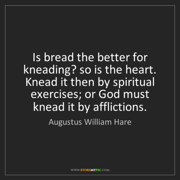 Augustus William Hare: Is bread the better for kneading? so is the heart. Knead...