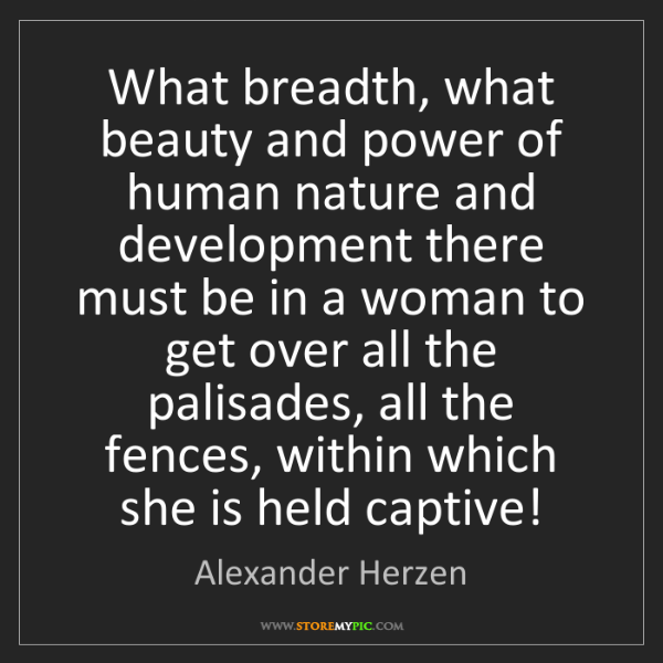 Alexander Herzen: What breadth, what beauty and power of human nature and...