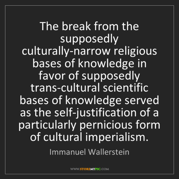 Immanuel Wallerstein: The break from the supposedly culturally-narrow religious...