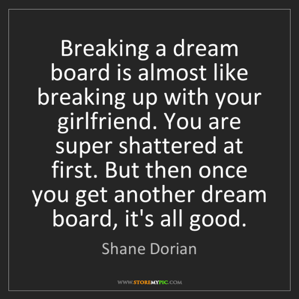 Shane Dorian: Breaking a dream board is almost like breaking up with...