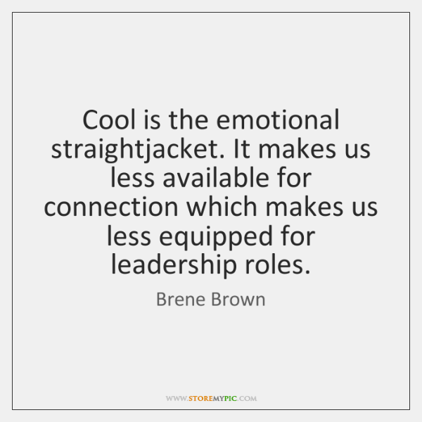 Cool is the emotional straightjacket. It makes us less available for connection ...