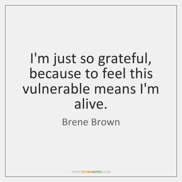I'm just so grateful, because to feel this vulnerable means I'm alive.