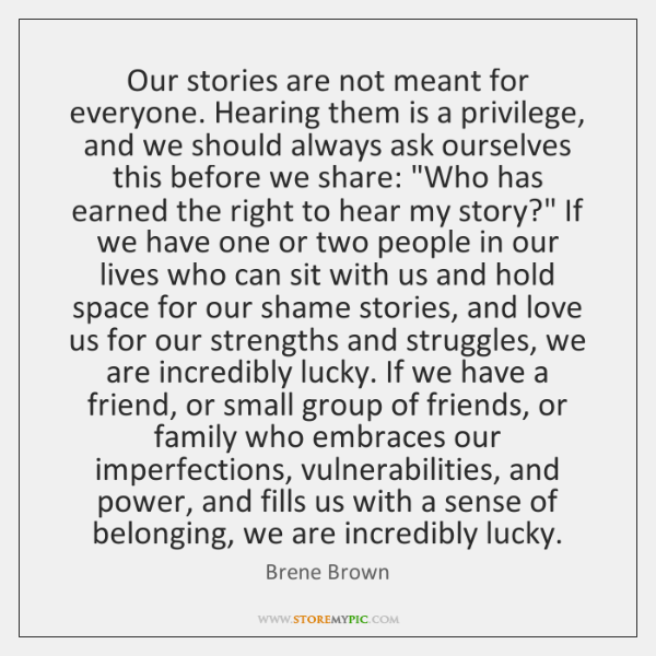 Our stories are not meant for everyone. Hearing them is a privilege, ...
